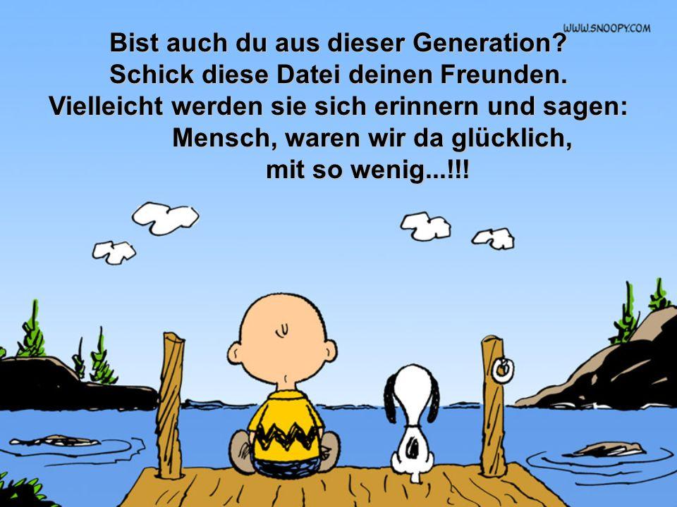 Bist auch du aus dieser Generation Mensch, waren wir da glücklich,