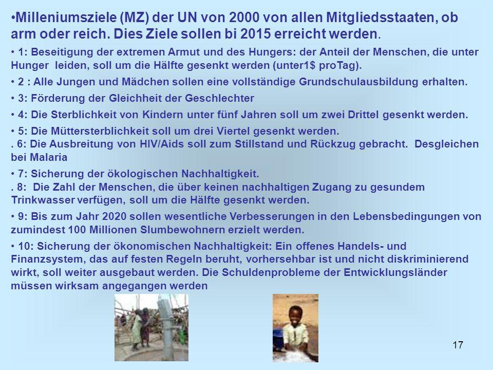 Milleniumsziele (MZ) der UN von 2000 von allen Mitgliedsstaaten, ob arm oder reich. Dies Ziele sollen bi 2015 erreicht werden.