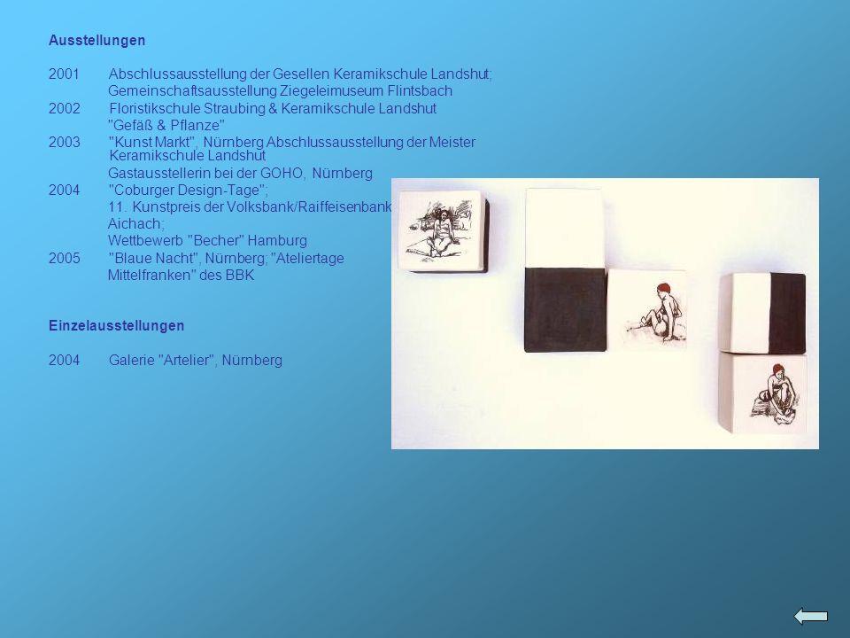 Ausstellungen Abschlussausstellung der Gesellen Keramikschule Landshut; Gemeinschaftsausstellung Ziegeleimuseum Flintsbach.