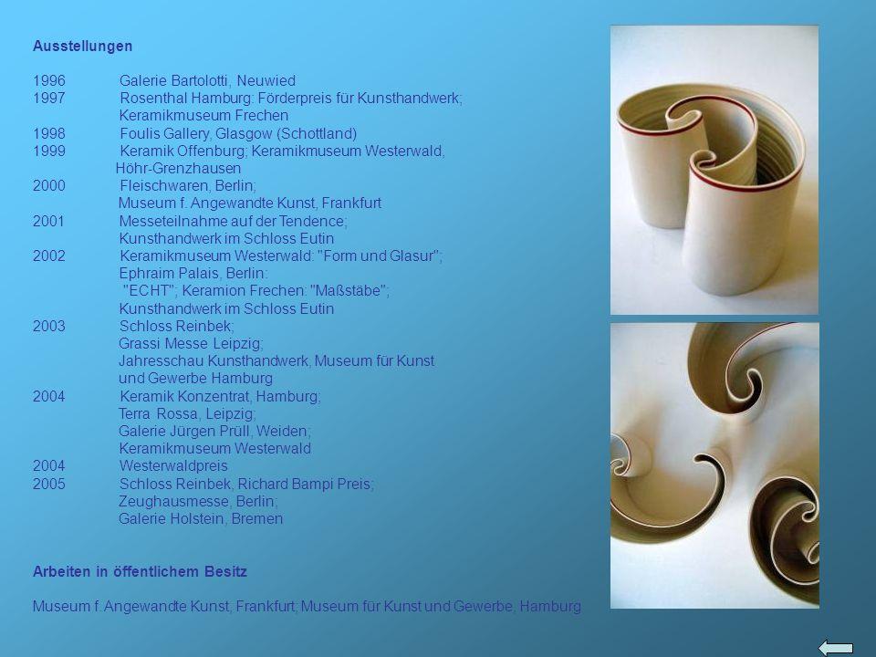 Ausstellungen 1996 Galerie Bartolotti, Neuwied. Rosenthal Hamburg: Förderpreis für Kunsthandwerk; Keramikmuseum Frechen.