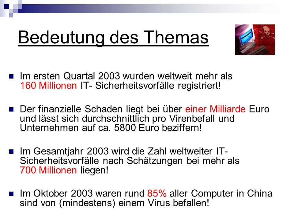 Bedeutung des Themas Im ersten Quartal 2003 wurden weltweit mehr als 160 Millionen IT- Sicherheitsvorfälle registriert!
