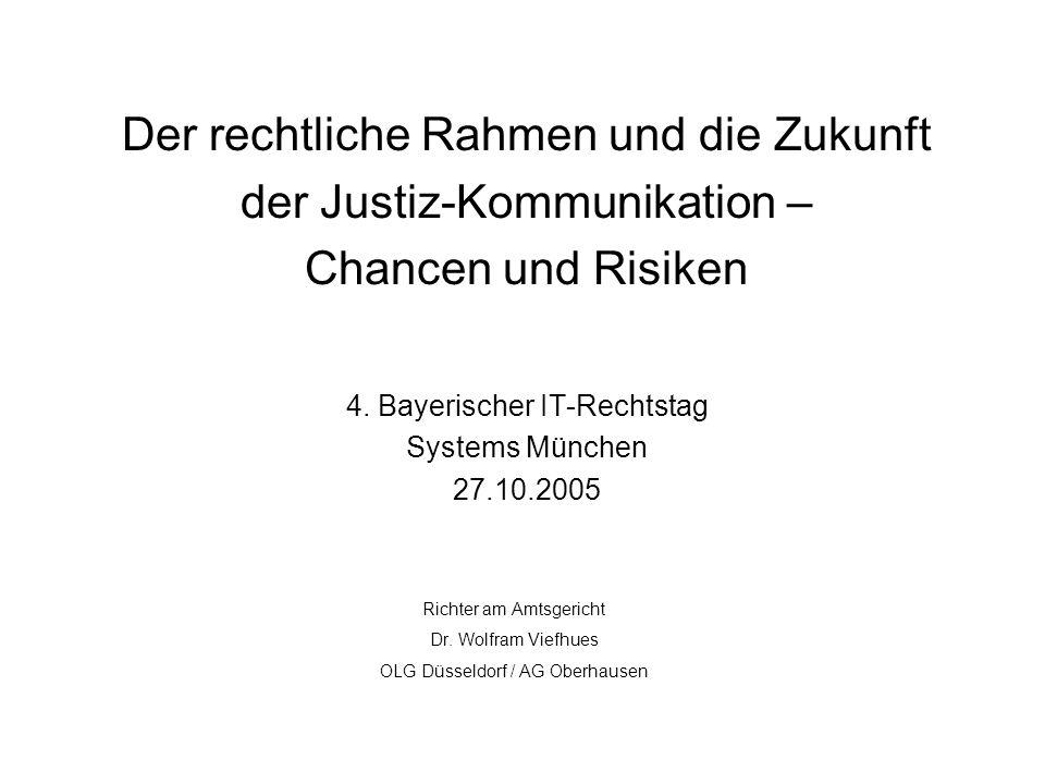 Der rechtliche Rahmen und die Zukunft der Justiz-Kommunikation – Chancen und Risiken 4. Bayerischer IT-Rechtstag Systems München 27.10.2005