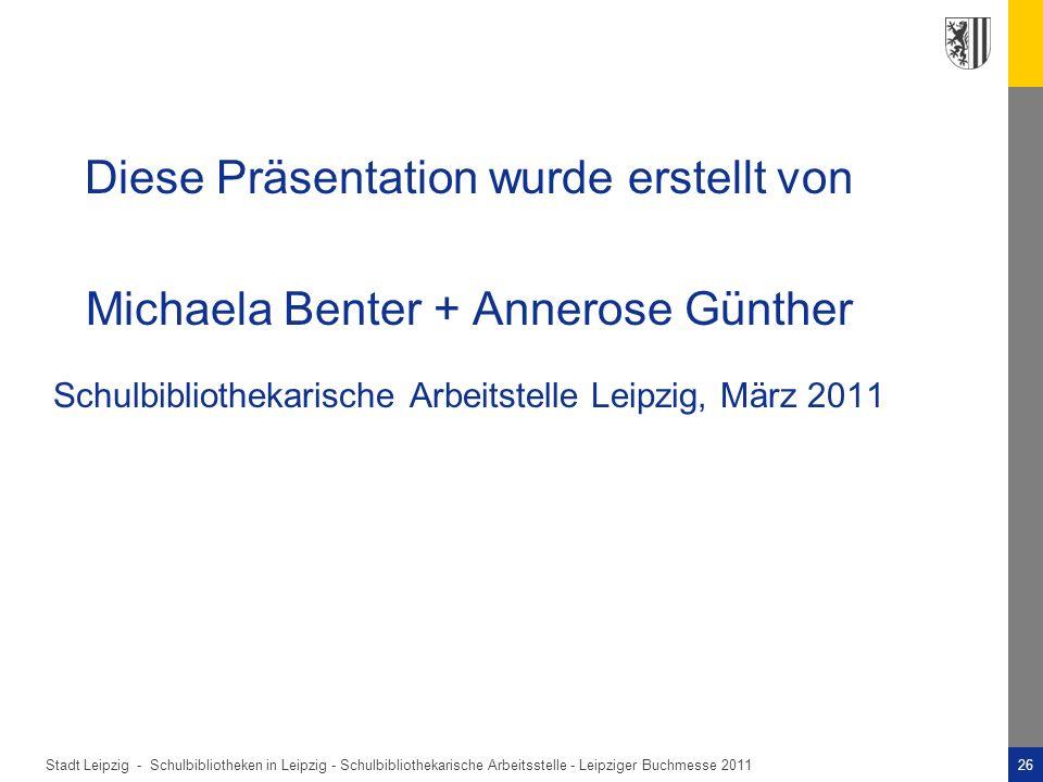 Diese Präsentation wurde erstellt von Michaela Benter + Annerose Günther Schulbibliothekarische Arbeitstelle Leipzig, März 2011