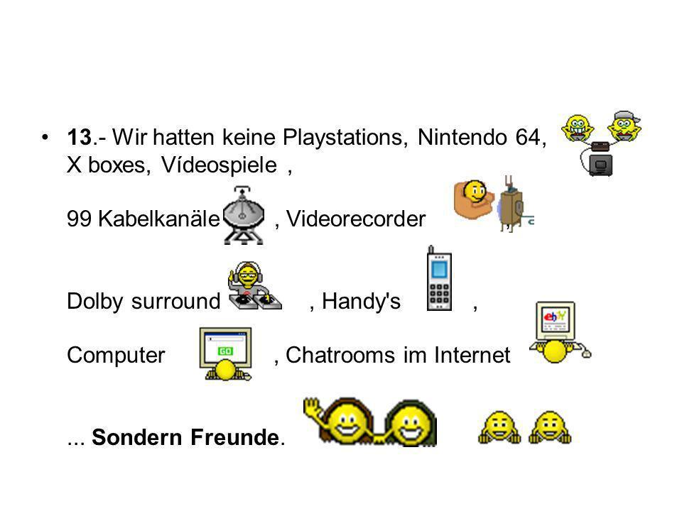 13.- Wir hatten keine Playstations, Nintendo 64, X boxes, Vídeospiele , 99 Kabelkanäle , Videorecorder , Dolby surround , Handy s , Computer , Chatrooms im Internet ...