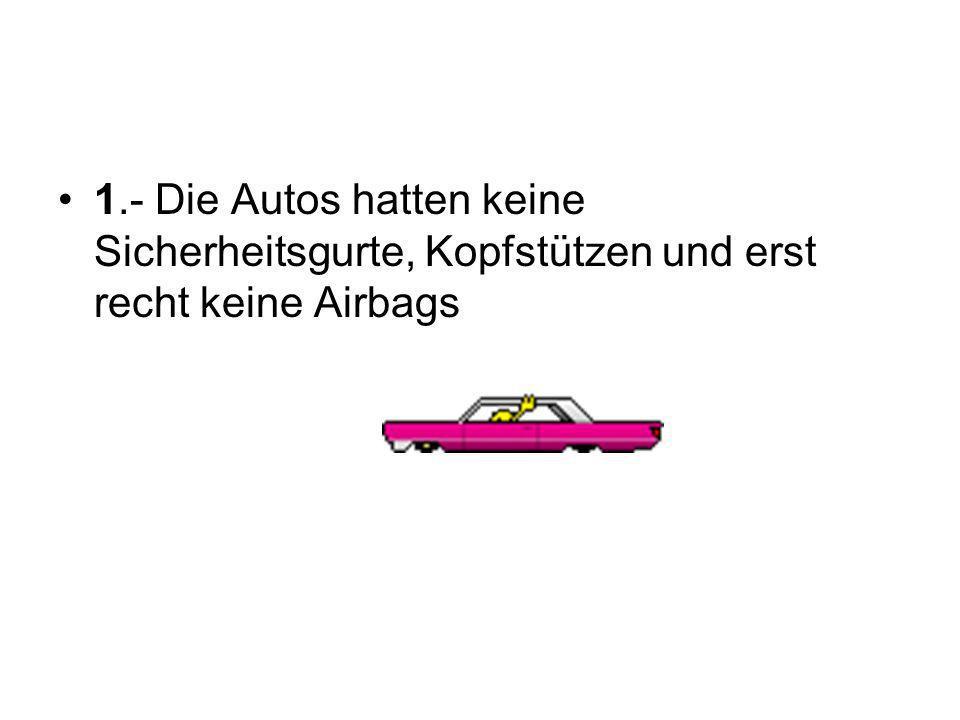 1.- Die Autos hatten keine Sicherheitsgurte, Kopfstützen und erst recht keine Airbags