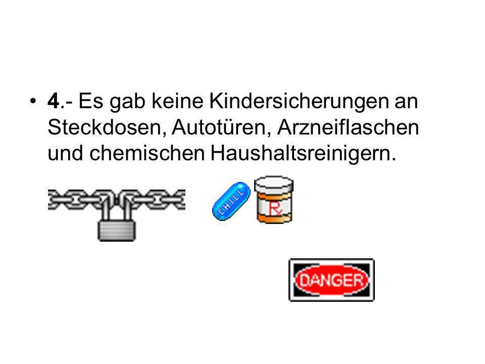 4.- Es gab keine Kindersicherungen an Steckdosen, Autotüren, Arzneiflaschen und chemischen Haushaltsreinigern.