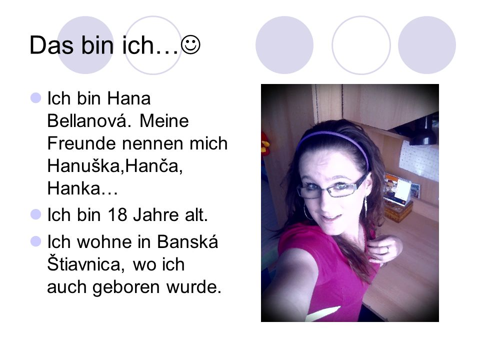 Das bin ich… Ich bin Hana Bellanová. Meine Freunde nennen mich Hanuška,Hanča, Hanka… Ich bin 18 Jahre alt.
