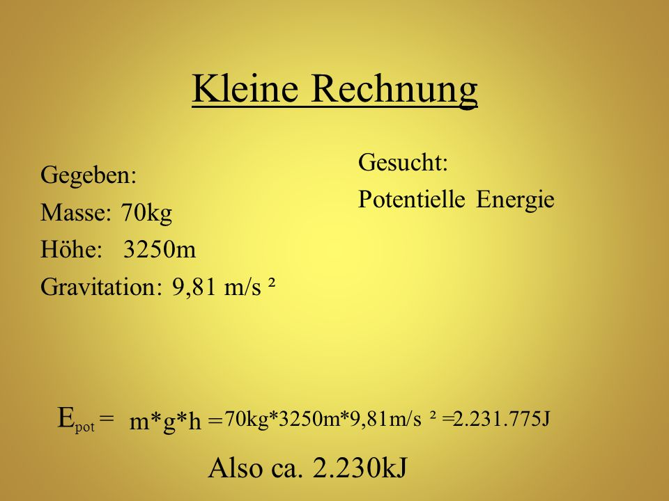 Kleine Rechnung Epot = Also ca. 2.230kJ Gesucht: Potentielle Energie
