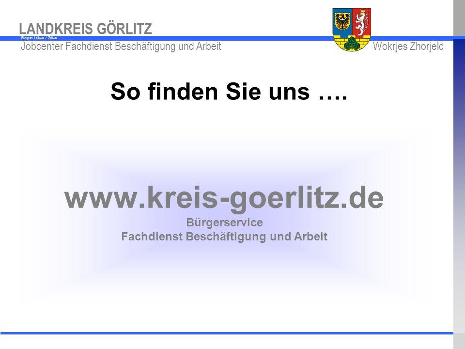 So finden Sie uns …. www.kreis-goerlitz.de Bürgerservice Fachdienst Beschäftigung und Arbeit