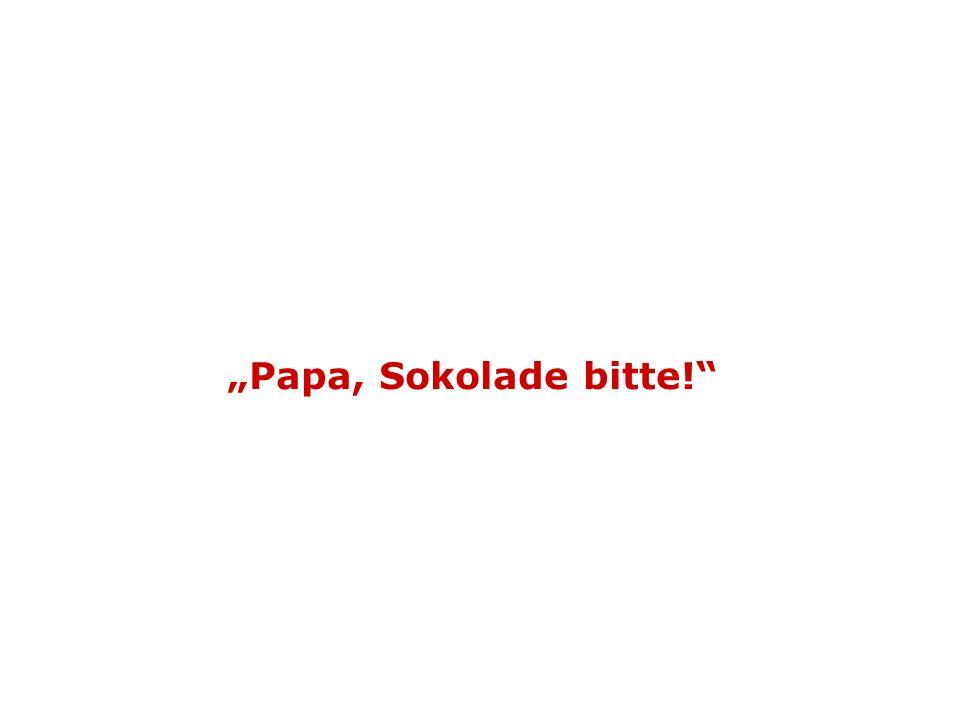 """""""Papa, Sokolade bitte!"""