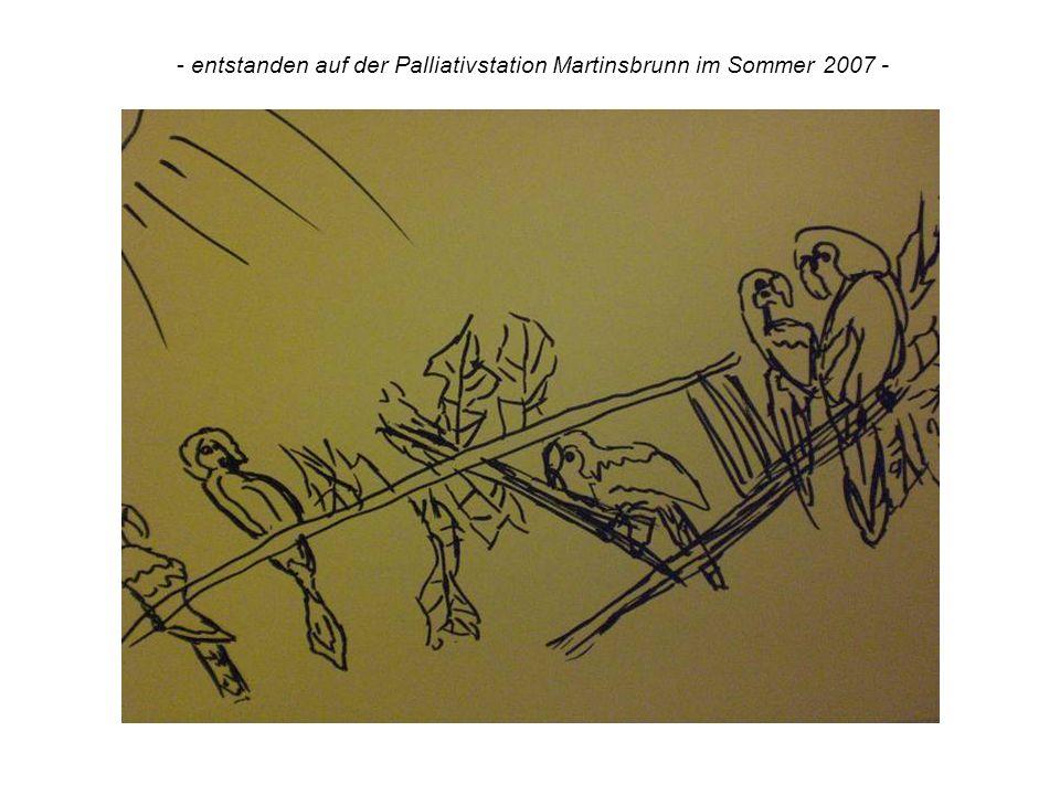 - entstanden auf der Palliativstation Martinsbrunn im Sommer 2007 -
