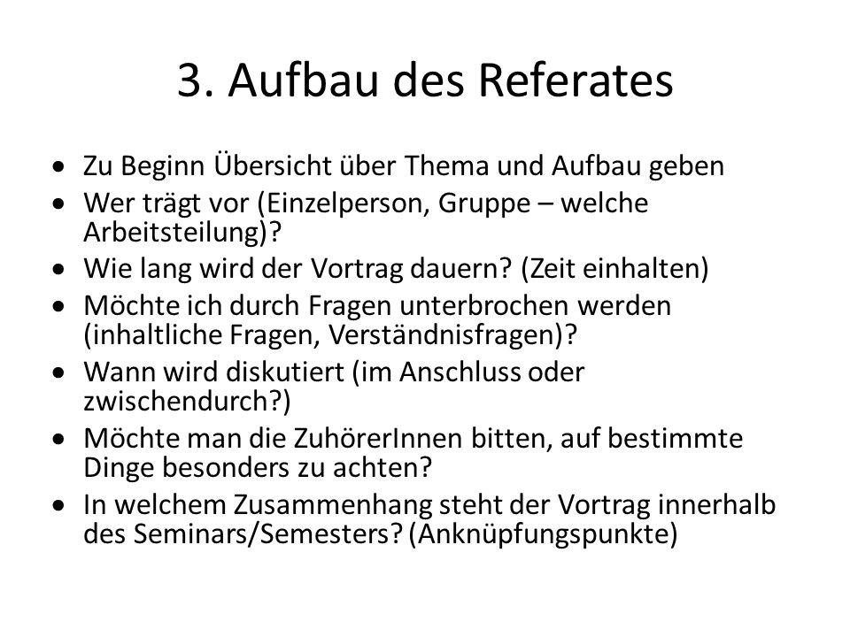 3. Aufbau des Referates Zu Beginn Übersicht über Thema und Aufbau geben. Wer trägt vor (Einzelperson, Gruppe – welche Arbeitsteilung)