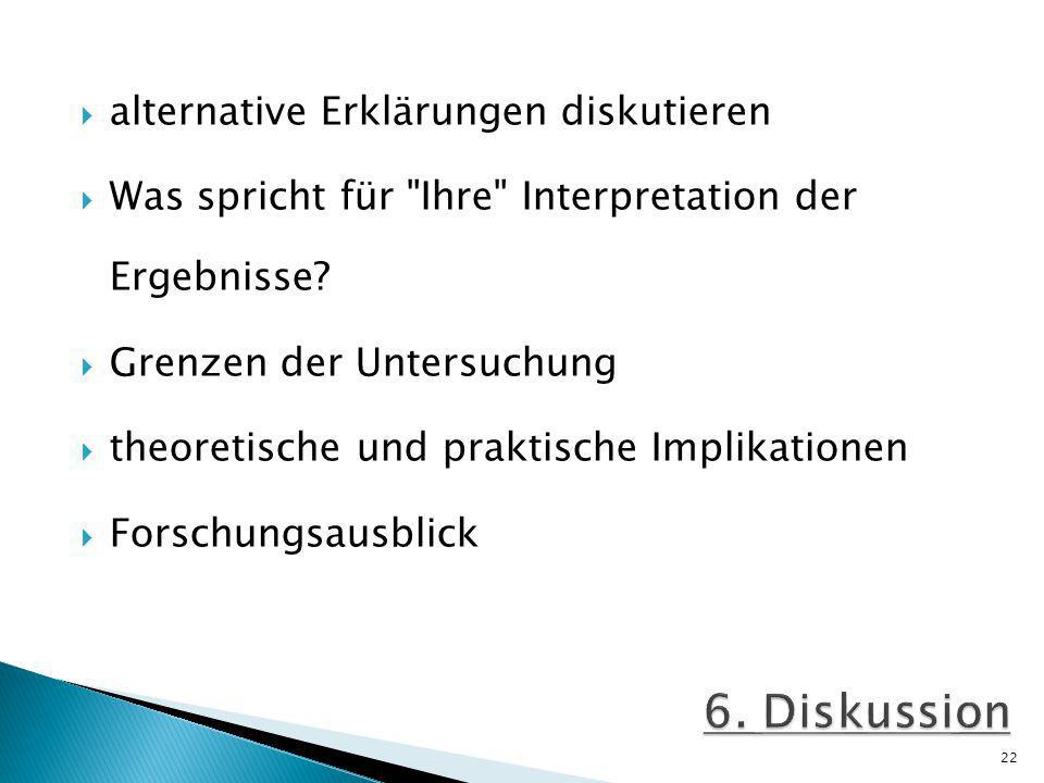6. Diskussion alternative Erklärungen diskutieren