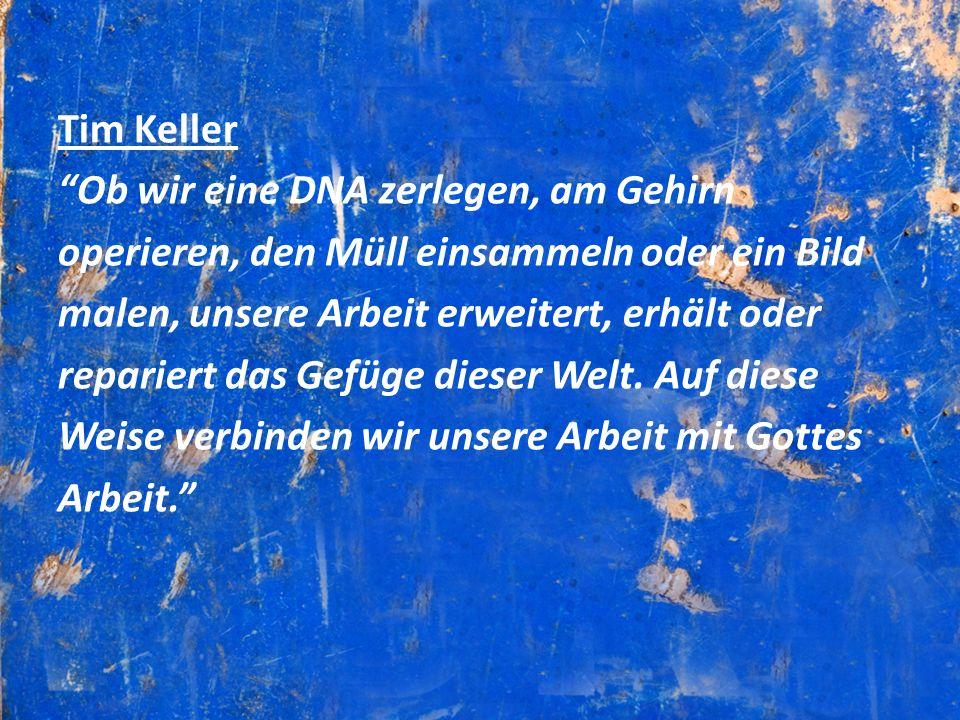 Tim Keller Ob wir eine DNA zerlegen, am Gehirn. operieren, den Müll einsammeln oder ein Bild. malen, unsere Arbeit erweitert, erhält oder.