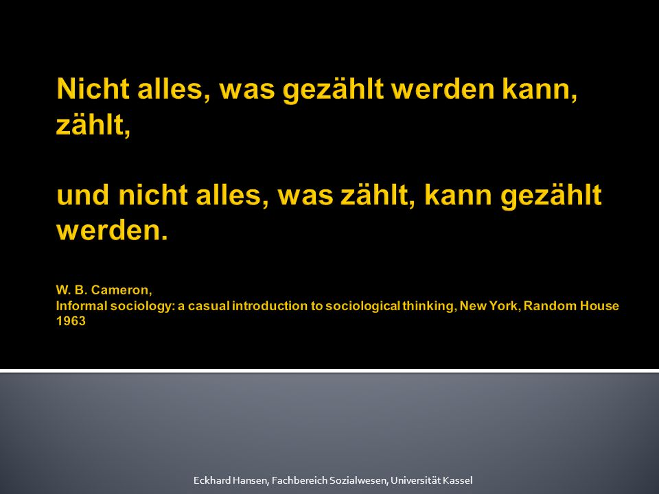 Nicht alles, was gezählt werden kann, zählt, und nicht alles, was zählt, kann gezählt werden. W. B. Cameron, Informal sociology: a casual introduction to sociological thinking, New York, Random House 1963