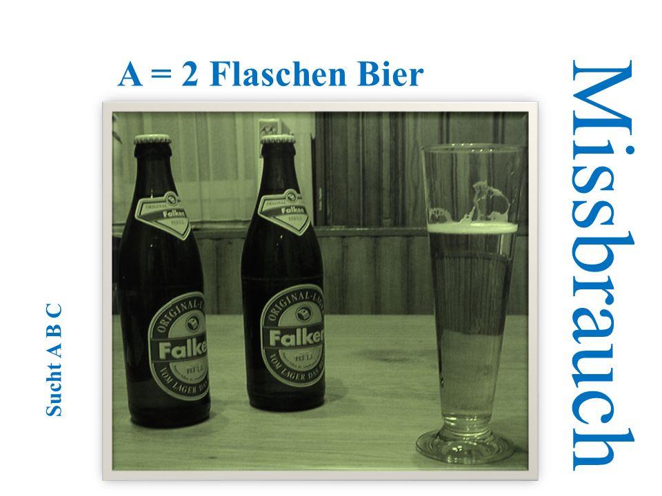 A = 2 Flaschen Bier Missbrauch Sucht A B C