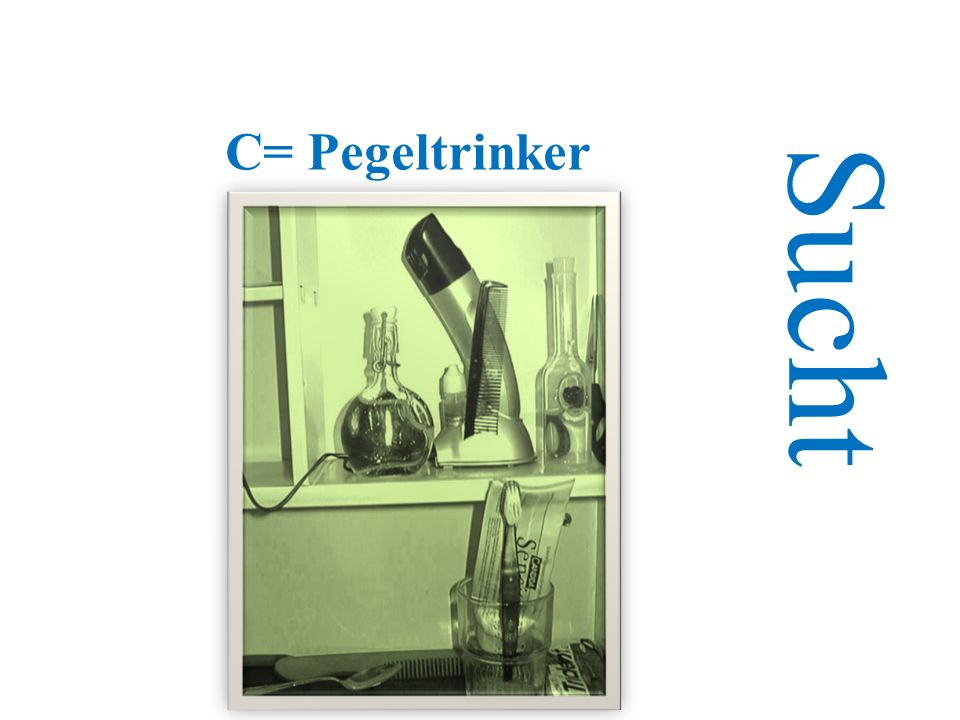 C= Pegeltrinker Sucht