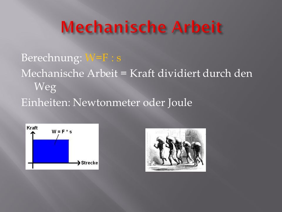 Mechanische Arbeit Berechnung: W=F : s Mechanische Arbeit = Kraft dividiert durch den Weg Einheiten: Newtonmeter oder Joule
