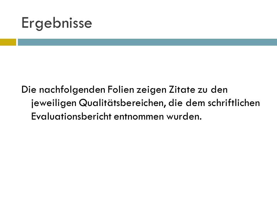 Ergebnisse Die nachfolgenden Folien zeigen Zitate zu den jeweiligen Qualitätsbereichen, die dem schriftlichen Evaluationsbericht entnommen wurden.