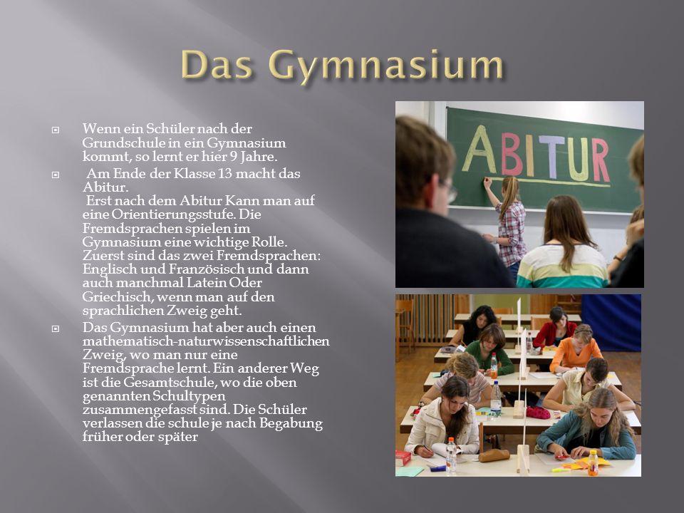 Das Gymnasium Wenn ein Schüler nach der Grundschule in ein Gymnasium kommt, so lernt er hier 9 Jahre.