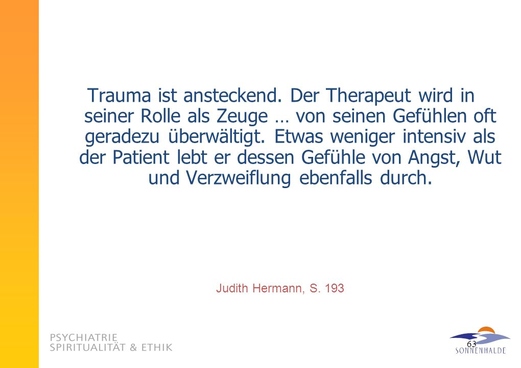Trauma ist ansteckend. Der Therapeut wird in seiner Rolle als Zeuge … von seinen Gefühlen oft geradezu überwältigt. Etwas weniger intensiv als der Patient lebt er dessen Gefühle von Angst, Wut und Verzweiflung ebenfalls durch.