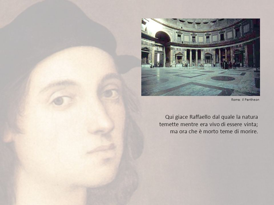 Roma: il Pantheon Qui giace Raffaello dal quale la natura temette mentre era vivo di essere vinta; ma ora che è morto teme di morire.