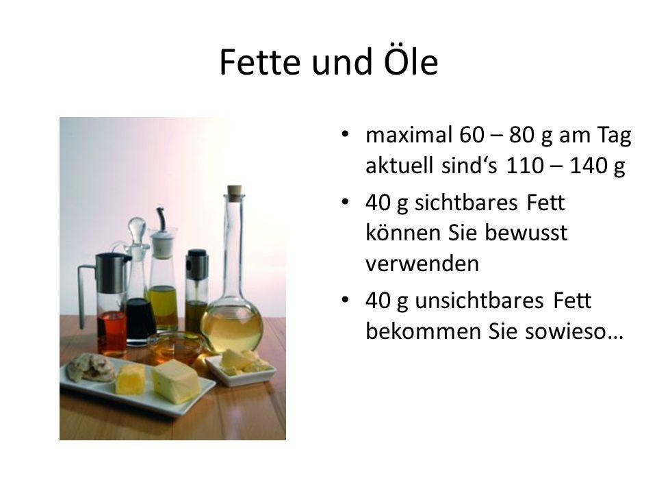 Fette und Öle maximal 60 – 80 g am Tag aktuell sind's 110 – 140 g