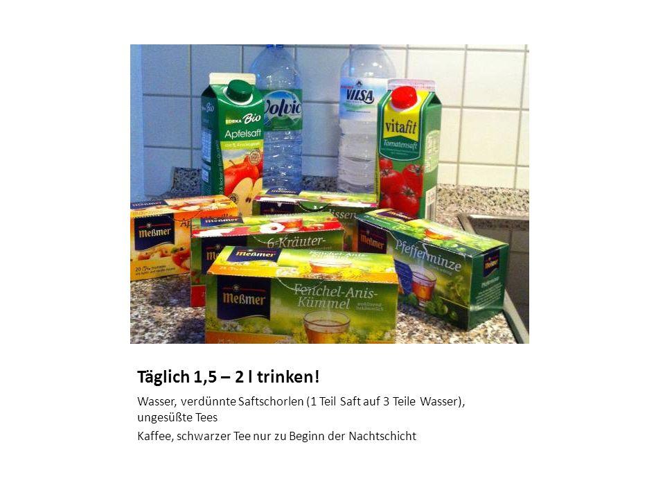 Täglich 1,5 – 2 l trinken! Wasser, verdünnte Saftschorlen (1 Teil Saft auf 3 Teile Wasser), ungesüßte Tees.