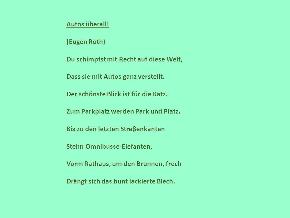 Autos überall! (Eugen Roth) Du schimpfst mit Recht auf diese Welt, Dass sie mit Autos ganz verstellt.