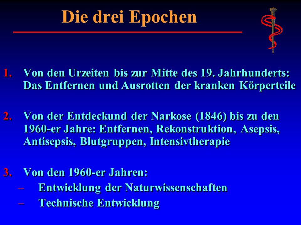 Die drei Epochen Von den Urzeiten bis zur Mitte des 19. Jahrhunderts: Das Entfernen und Ausrotten der kranken Körperteile.