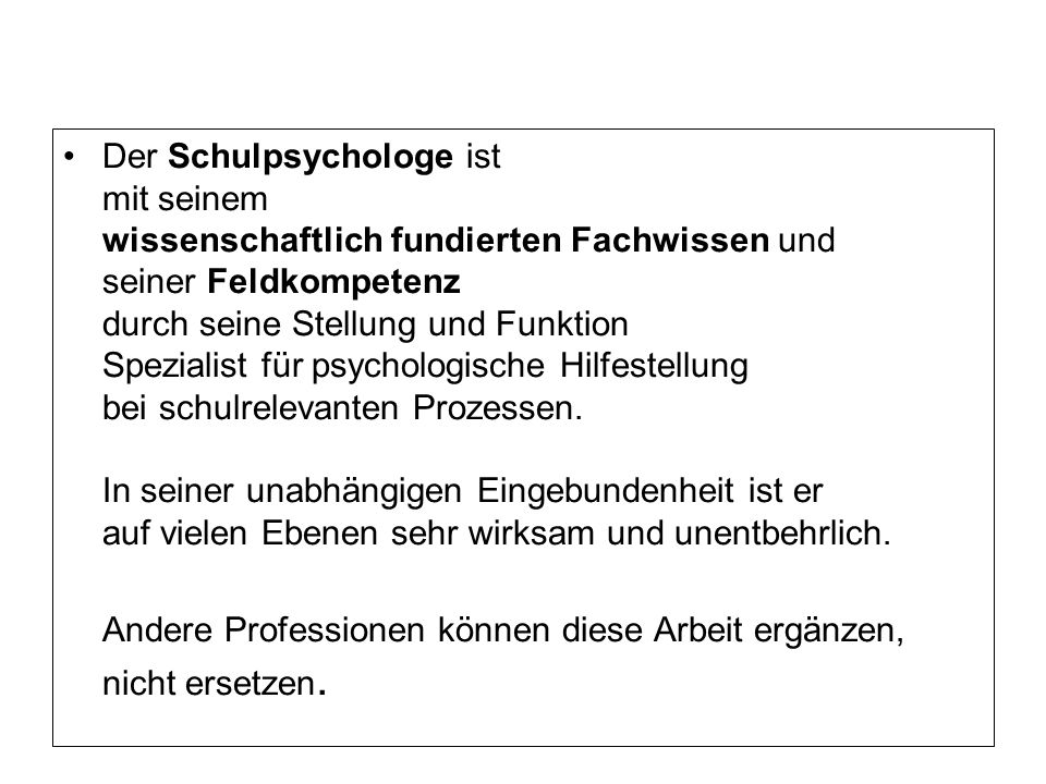 Der Schulpsychologe ist mit seinem wissenschaftlich fundierten Fachwissen und seiner Feldkompetenz durch seine Stellung und Funktion Spezialist für psychologische Hilfestellung bei schulrelevanten Prozessen.
