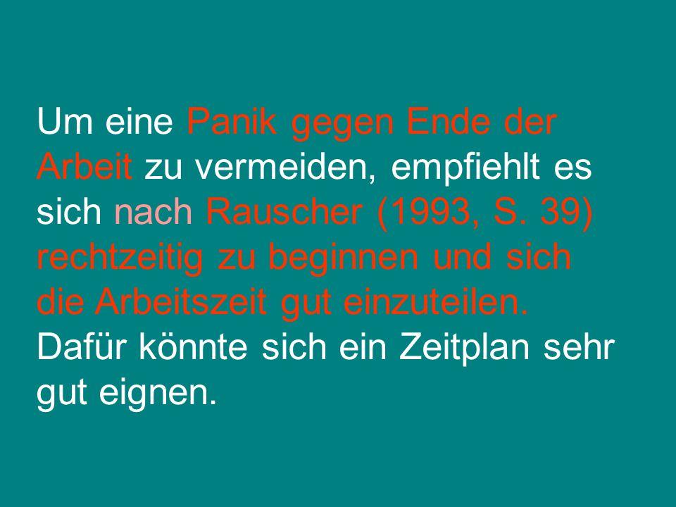 Um eine Panik gegen Ende der Arbeit zu vermeiden, empfiehlt es sich nach Rauscher (1993, S.