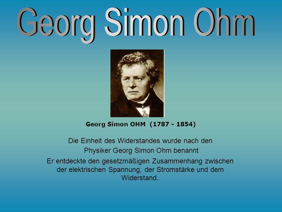 Georg Simon Ohm Die Einheit des Widerstandes wurde nach den