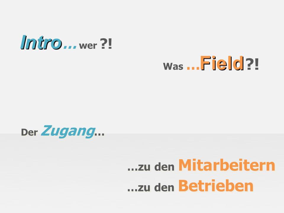 Intro Field … wer ! Was … ! …zu den Mitarbeitern …zu den Betrieben