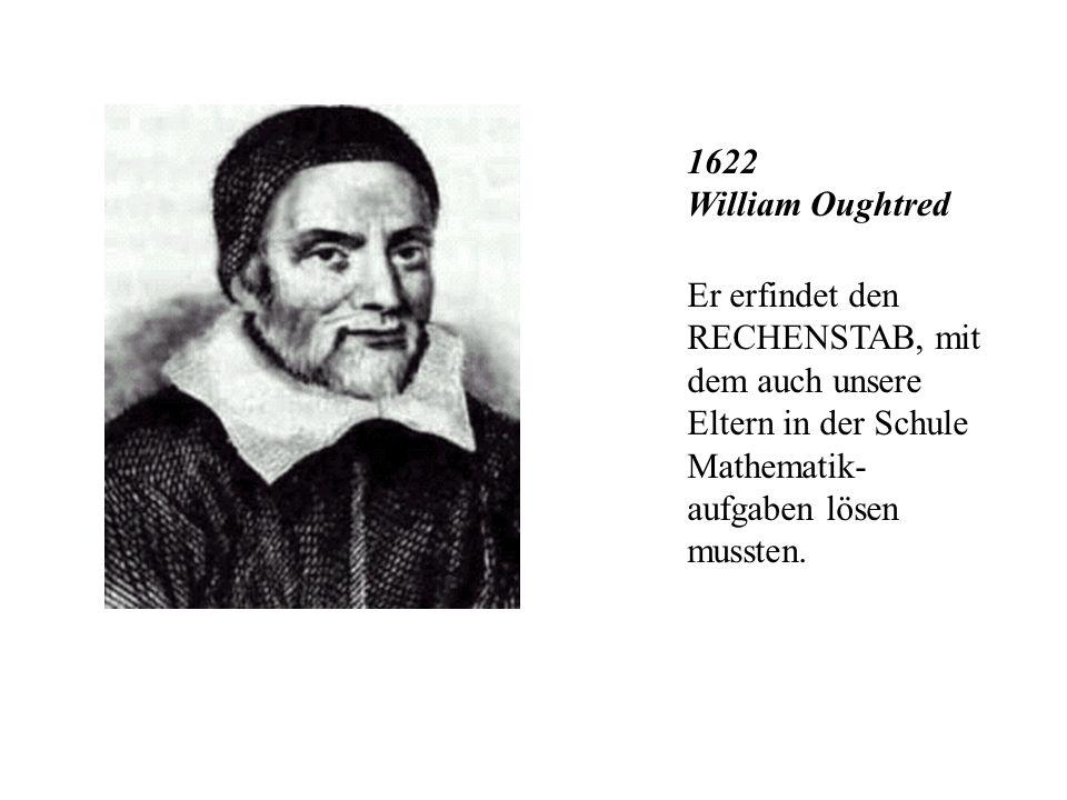 1622 William Oughtred Er erfindet den RECHENSTAB, mit dem auch unsere Eltern in der Schule Mathematik-aufgaben lösen mussten.
