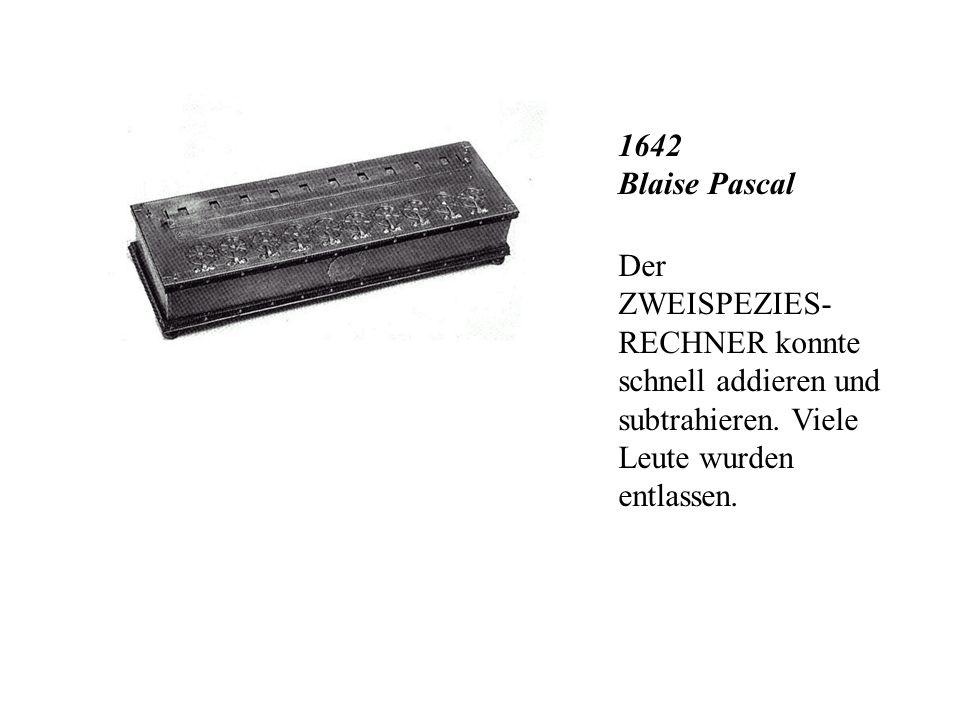 1642 Blaise Pascal Der ZWEISPEZIES-RECHNER konnte schnell addieren und subtrahieren.