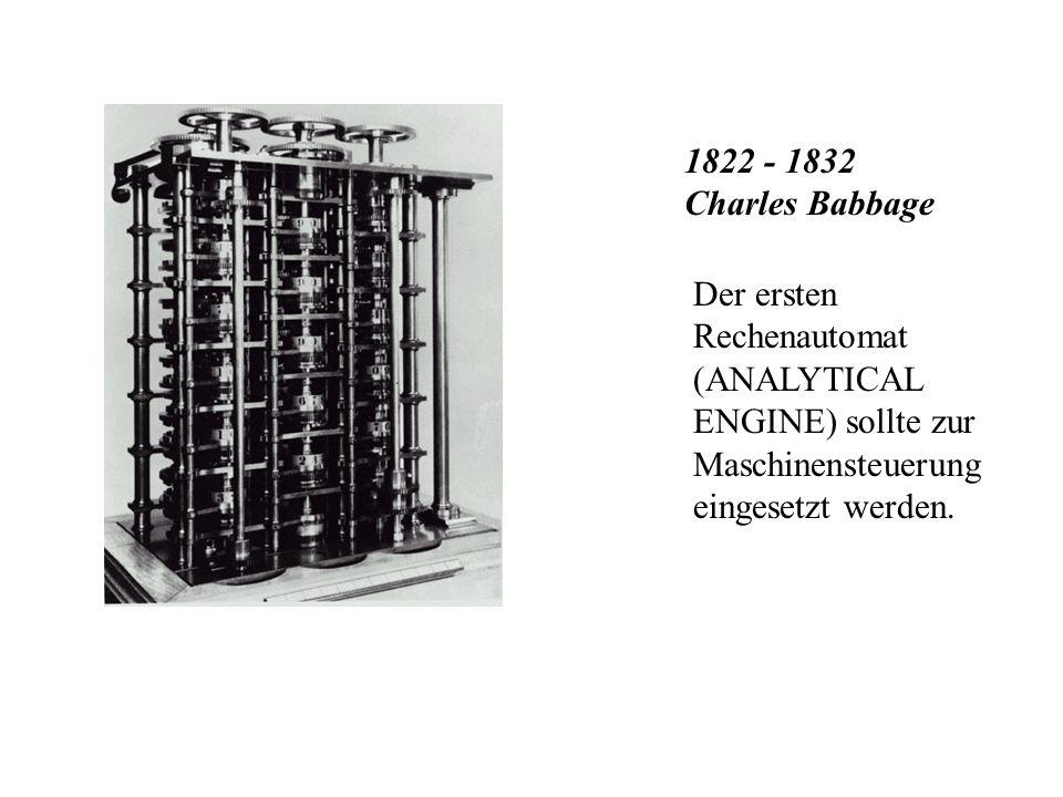 1822 - 1832 Charles Babbage Der ersten Rechenautomat (ANALYTICAL ENGINE) sollte zur Maschinensteuerung eingesetzt werden.