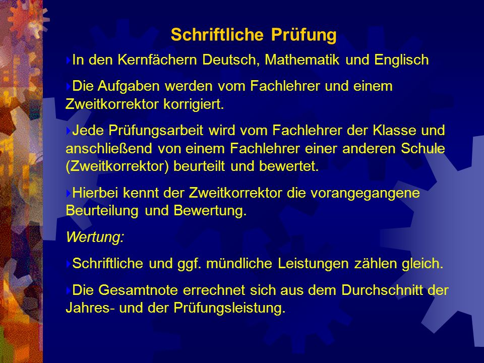 Schriftliche PrüfungIn den Kernfächern Deutsch, Mathematik und Englisch. Die Aufgaben werden vom Fachlehrer und einem Zweitkorrektor korrigiert.