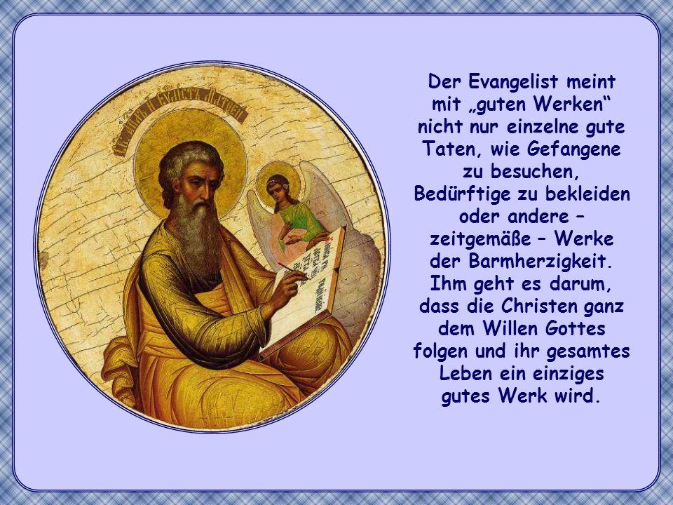 """Der Evangelist meint mit """"guten Werken nicht nur einzelne gute Taten, wie Gefangene zu besuchen, Bedürftige zu bekleiden oder andere – zeitgemäße – Werke der Barmherzigkeit. Ihm geht es darum, dass die Christen ganz dem Willen Gottes folgen und ihr gesamtes Leben ein einziges gutes Werk wird."""