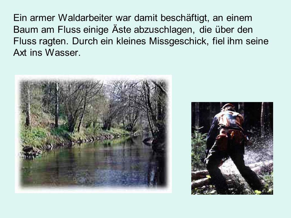 Ein armer Waldarbeiter war damit beschäftigt, an einem Baum am Fluss einige Äste abzuschlagen, die über den Fluss ragten.