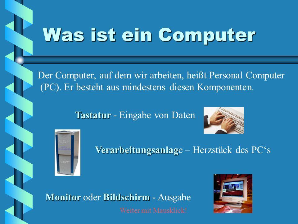 Was ist ein Computer Der Computer, auf dem wir arbeiten, heißt Personal Computer. (PC). Er besteht aus mindestens diesen Komponenten.