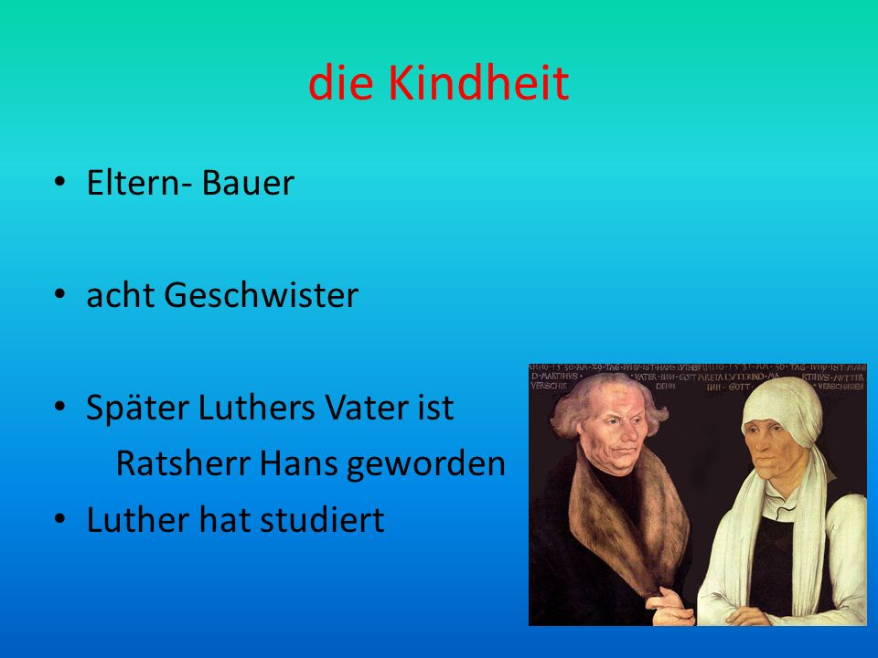die Kindheit Eltern- Bauer acht Geschwister Später Luthers Vater ist