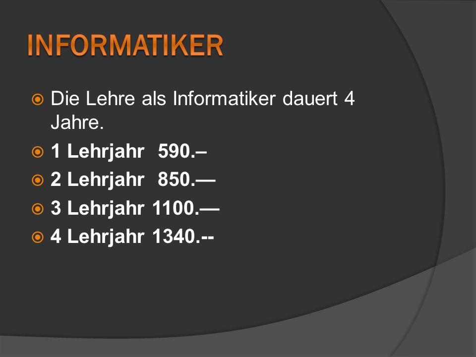 Informatiker Die Lehre als Informatiker dauert 4 Jahre.