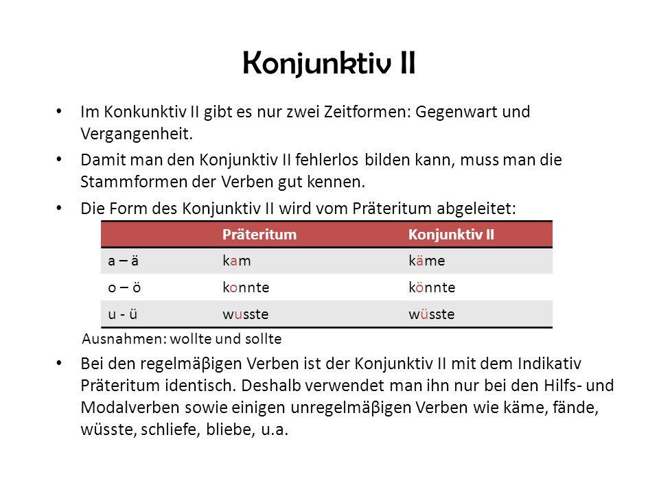 Konjunktiv II Im Konkunktiv II gibt es nur zwei Zeitformen: Gegenwart und Vergangenheit.