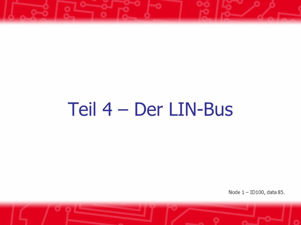 Teil 4 – Der LIN-Bus Node 1 – ID100, data 85.