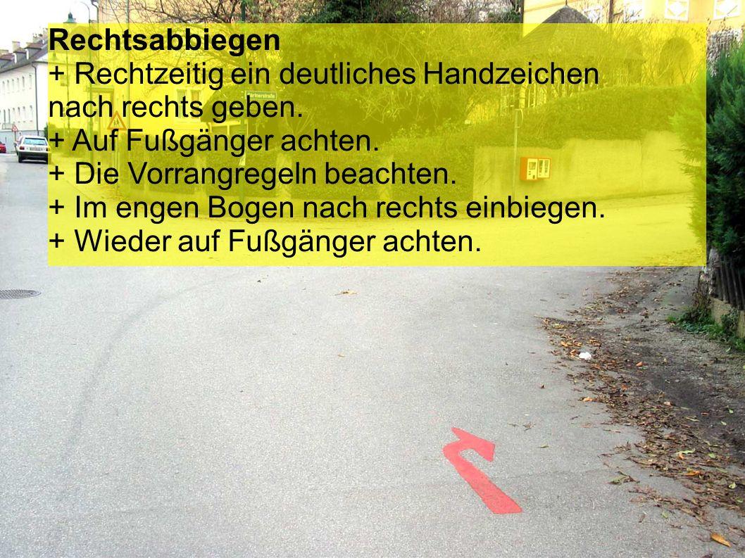 Rechtsabbiegen + Rechtzeitig ein deutliches Handzeichen nach rechts geben. + Auf Fußgänger achten.