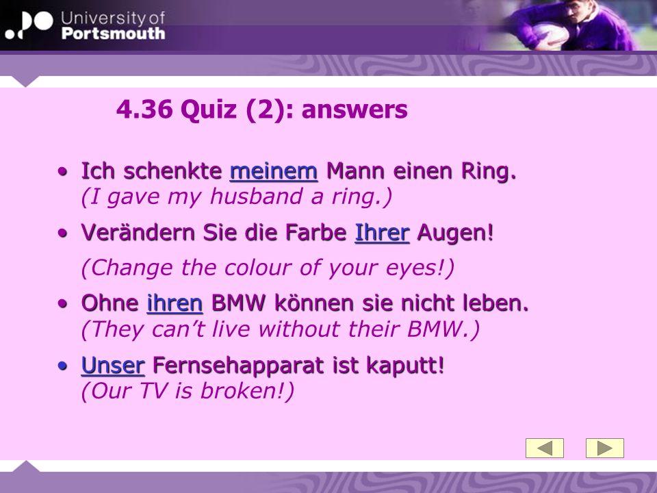 4.36 Quiz (2): answers Ich schenkte meinem Mann einen Ring. (I gave my husband a ring.)