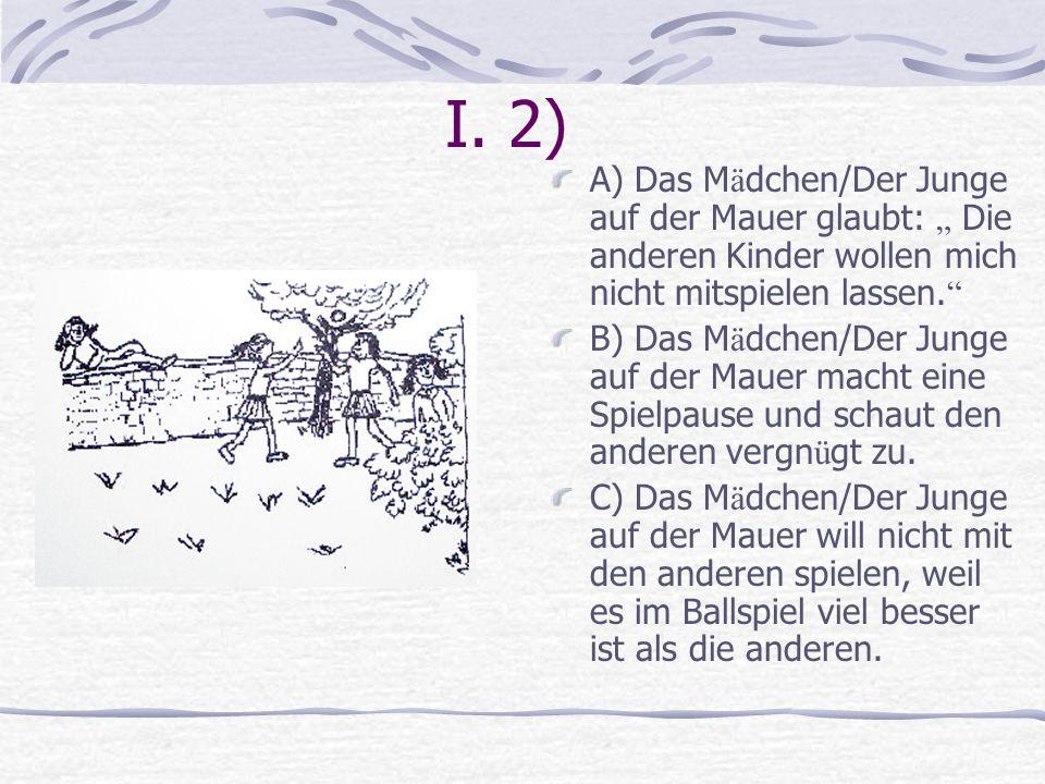 """I. 2) A) Das Mädchen/Der Junge auf der Mauer glaubt: """" Die anderen Kinder wollen mich nicht mitspielen lassen."""