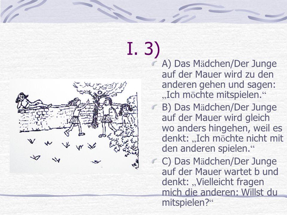 """I. 3) A) Das Mädchen/Der Junge auf der Mauer wird zu den anderen gehen und sagen: """"Ich möchte mitspielen."""