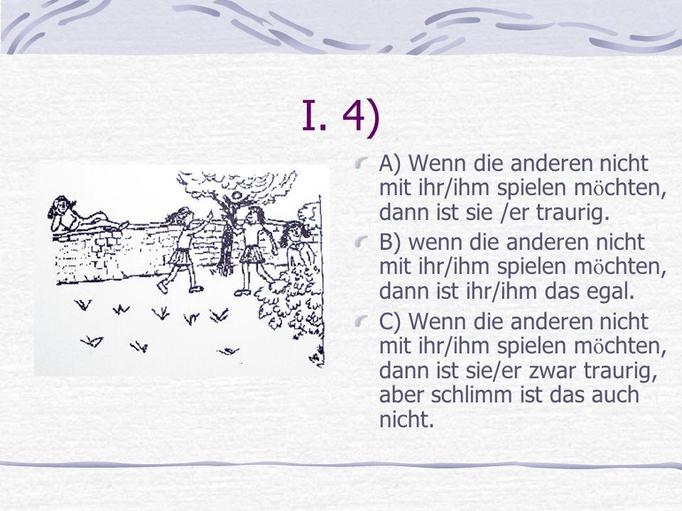I. 4) A) Wenn die anderen nicht mit ihr/ihm spielen möchten, dann ist sie /er traurig.